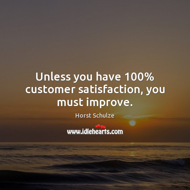 Image, Unless you have 100% customer satisfaction, you must improve.