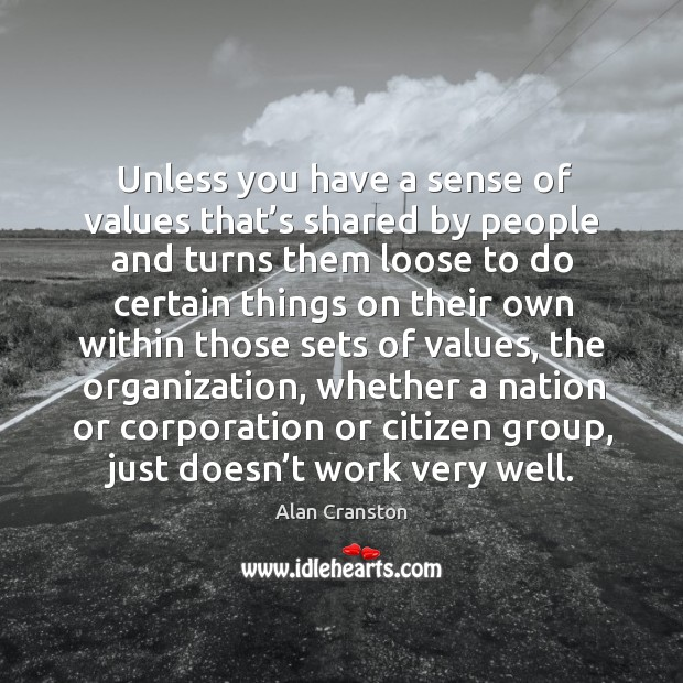 Unless you have a sense of values that's shared by people and turns them loose to do certain Alan Cranston Picture Quote