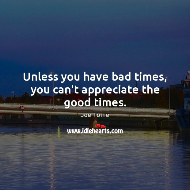 Image, Unless you have bad times, you can't appreciate the good times.