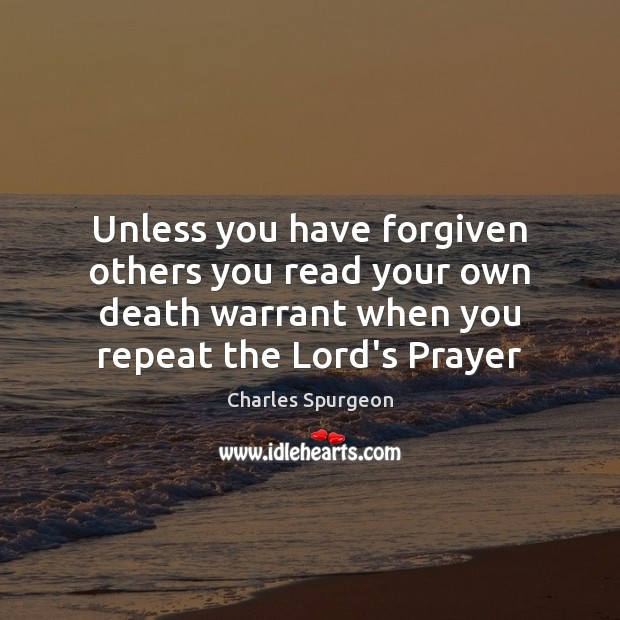 Image, Unless you have forgiven others you read your own death warrant when