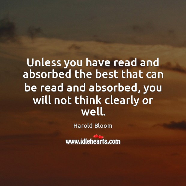 Unless you have read and absorbed the best that can be read Harold Bloom Picture Quote