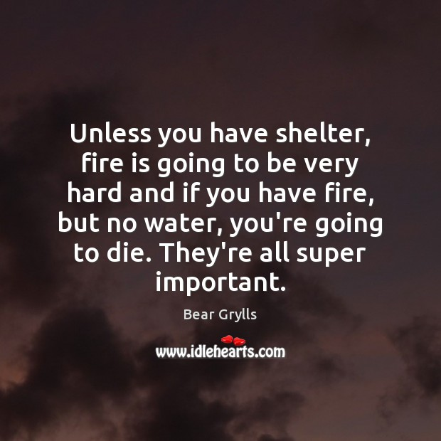 Unless you have shelter, fire is going to be very hard and Bear Grylls Picture Quote