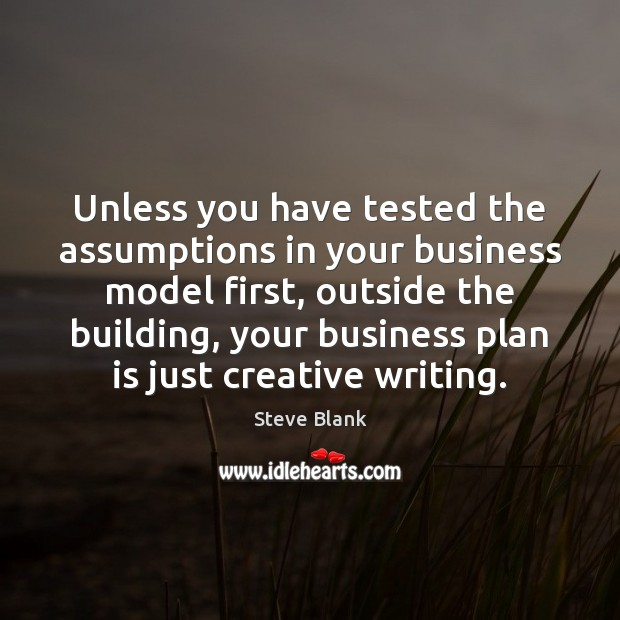 Unless you have tested the assumptions in your business model first, outside Image