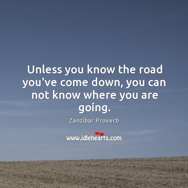 Unless you know the road you've come down, you can not know where you are going. Zanzibar Proverbs Image