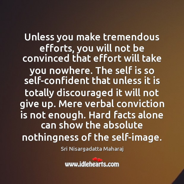 Unless you make tremendous efforts, you will not be convinced that effort Sri Nisargadatta Maharaj Picture Quote