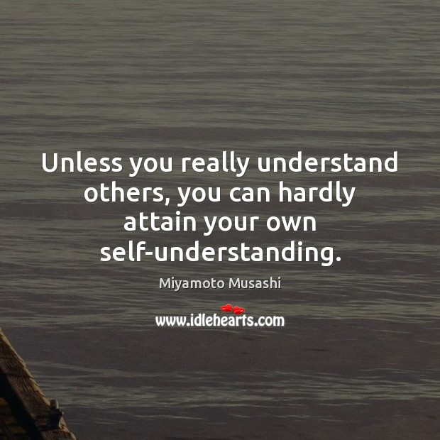 Unless you really understand others, you can hardly attain your own self-understanding. Miyamoto Musashi Picture Quote