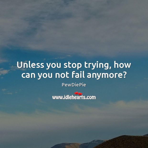 Unless you stop trying, how can you not fail anymore? Image