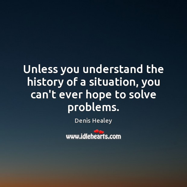 Unless you understand the history of a situation, you can't ever hope to solve problems. Denis Healey Picture Quote