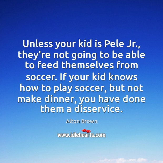 Unless your kid is Pele Jr., they're not going to be able Soccer Quotes Image