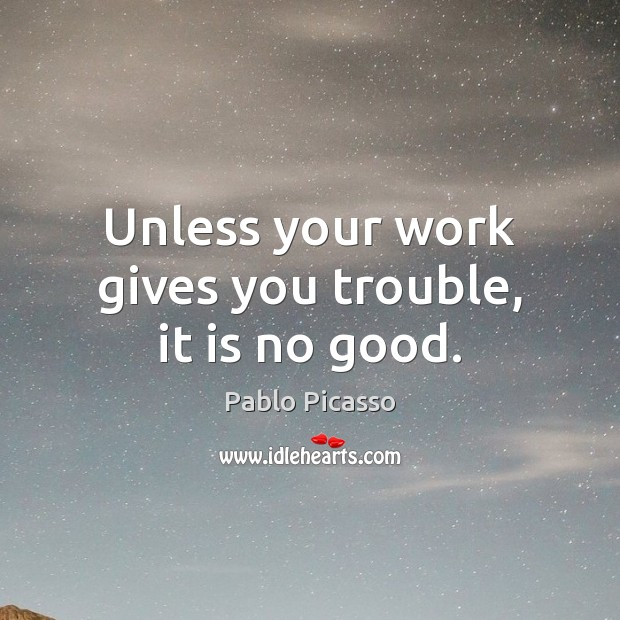Image, Unless your work gives you trouble, it is no good.