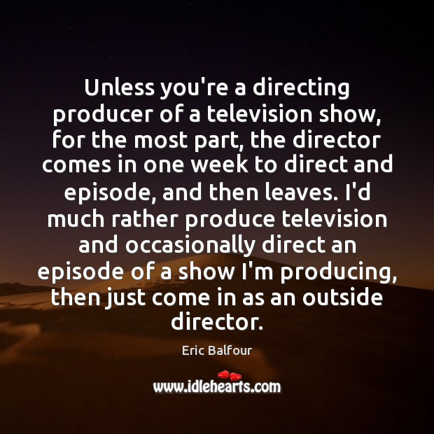 Unless you're a directing producer of a television show, for the most Eric Balfour Picture Quote