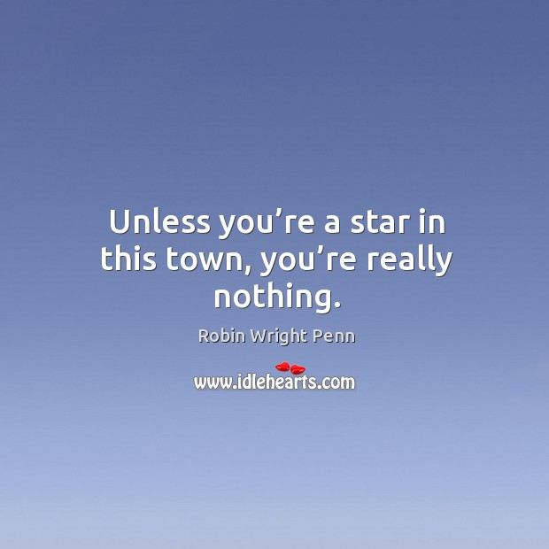 Unless you're a star in this town, you're really nothing. Robin Wright Penn Picture Quote