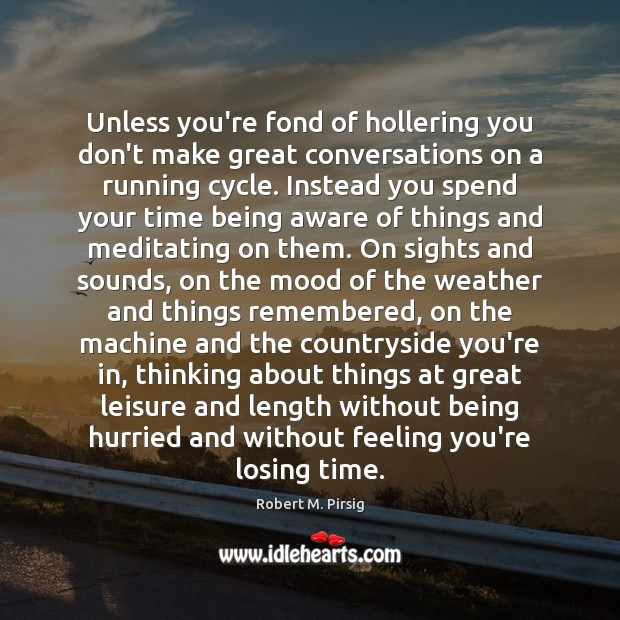 Unless you're fond of hollering you don't make great conversations on a Robert M. Pirsig Picture Quote