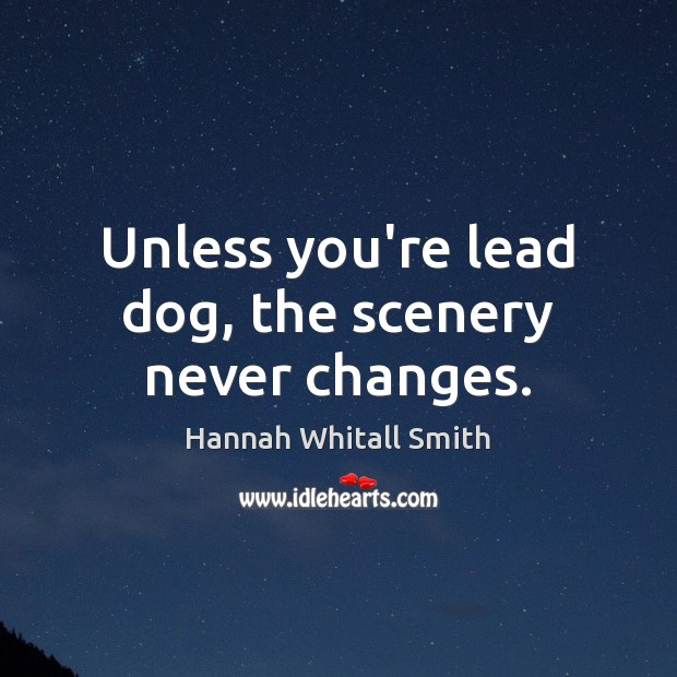 Image, Unless you're lead dog, the scenery never changes.