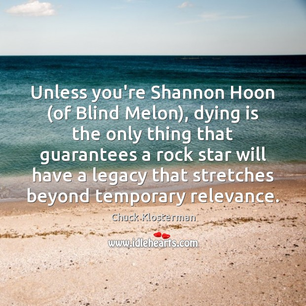 Unless you're Shannon Hoon (of Blind Melon), dying is the only thing Chuck Klosterman Picture Quote
