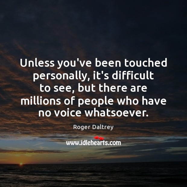 Unless you've been touched personally, it's difficult to see, but there are Roger Daltrey Picture Quote