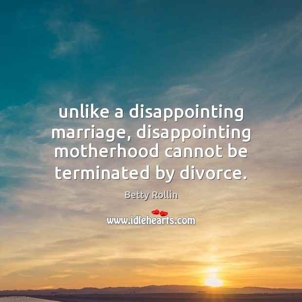 Unlike a disappointing marriage, disappointing motherhood cannot be terminated by divorce. Divorce Quotes Image