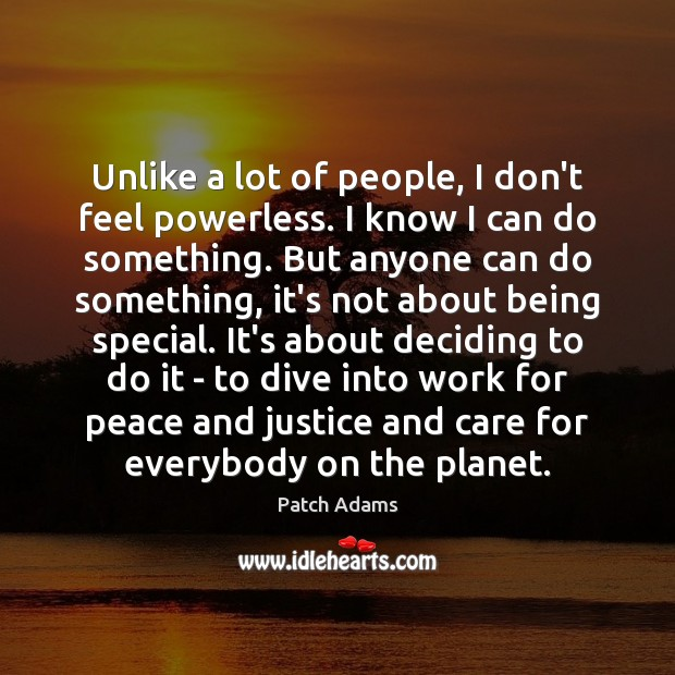 Image, Unlike a lot of people, I don't feel powerless. I know I