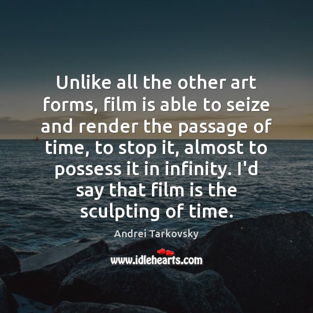 Image, Unlike all the other art forms, film is able to seize and