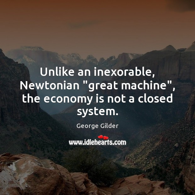 "Unlike an inexorable, Newtonian ""great machine"", the economy is not a closed system. George Gilder Picture Quote"