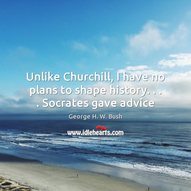 Unlike Churchill, I have no plans to shape history. . . . Socrates gave advice George H. W. Bush Picture Quote