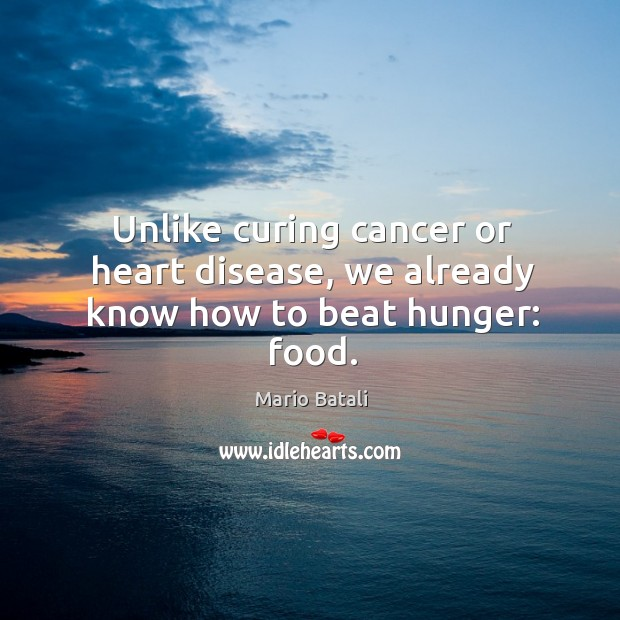 Unlike curing cancer or heart disease, we already know how to beat hunger: food. Mario Batali Picture Quote
