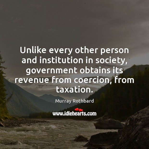 Unlike every other person and institution in society, government obtains its revenue Murray Rothbard Picture Quote