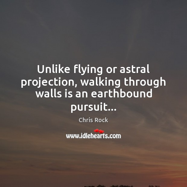 Unlike flying or astral projection, walking through walls is an earthbound pursuit… Chris Rock Picture Quote