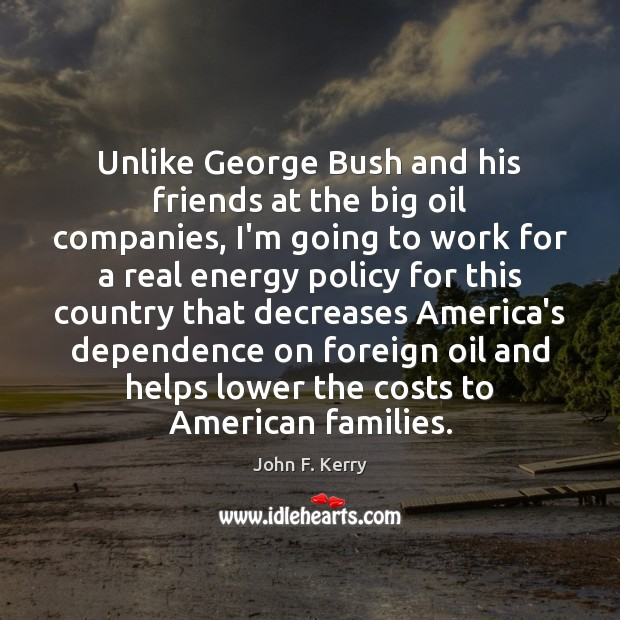 Unlike George Bush and his friends at the big oil companies, I'm John F. Kerry Picture Quote