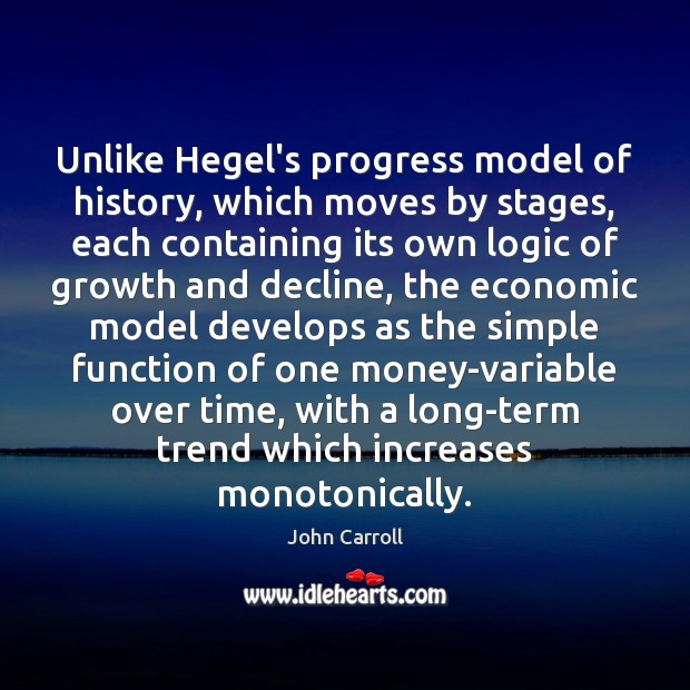 Unlike Hegel's progress model of history, which moves by stages, each containing John Carroll Picture Quote