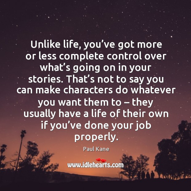 Unlike life, you've got more or less complete control over what's going on in your stories. Paul Kane Picture Quote