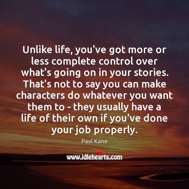 Unlike life, you've got more or less complete control over what's going Paul Kane Picture Quote