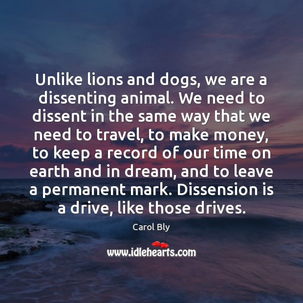Unlike lions and dogs, we are a dissenting animal. We need to Image
