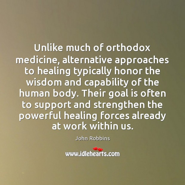Unlike much of orthodox medicine, alternative approaches to healing typically honor the John Robbins Picture Quote