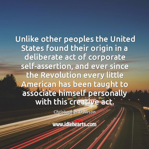 Unlike other peoples the united states found their origin in a deliberate act of corporate Image