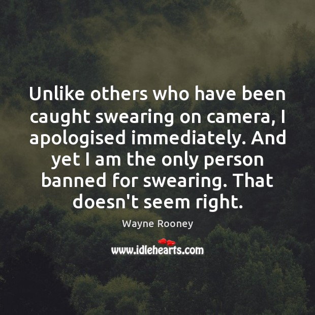 Unlike others who have been caught swearing on camera, I apologised immediately. Wayne Rooney Picture Quote