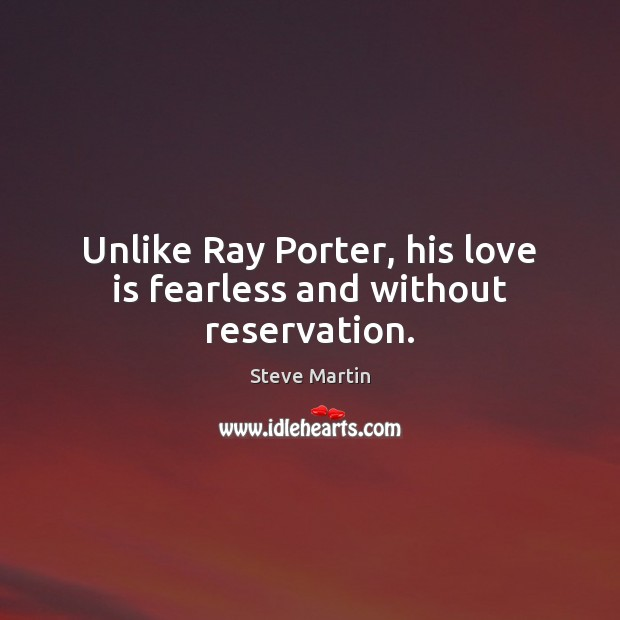 Unlike Ray Porter, his love is fearless and without reservation. Image