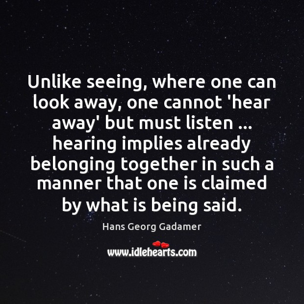 Unlike seeing, where one can look away, one cannot 'hear away' but Image