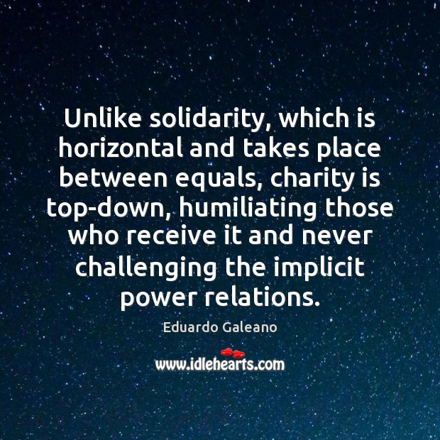 Unlike solidarity, which is horizontal and takes place between equals, charity is Eduardo Galeano Picture Quote