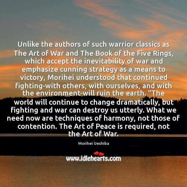 Unlike the authors of such warrior classics as The Art of War Morihei Ueshiba Picture Quote