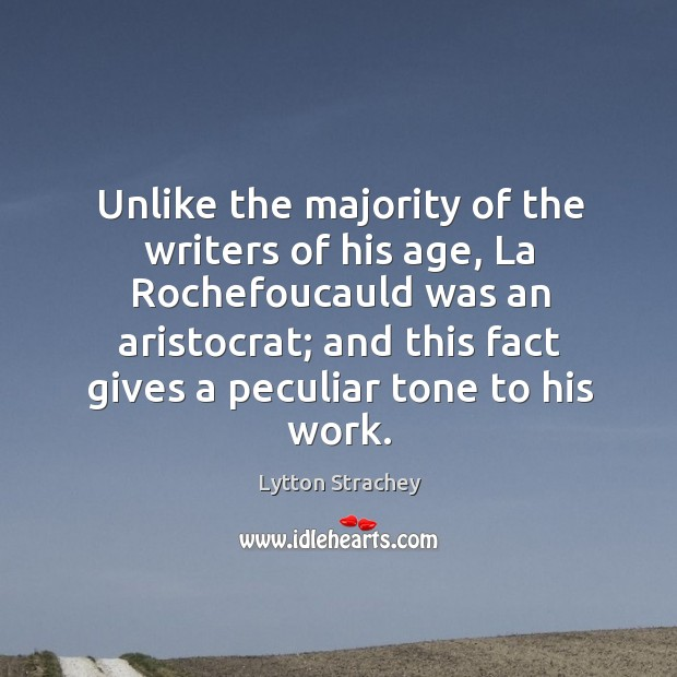 Unlike the majority of the writers of his age, la rochefoucauld was an aristocrat Lytton Strachey Picture Quote