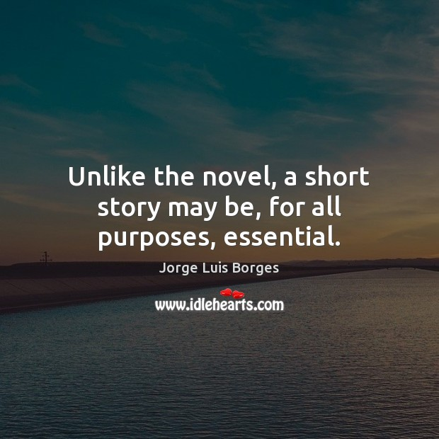 Unlike the novel, a short story may be, for all purposes, essential. Image