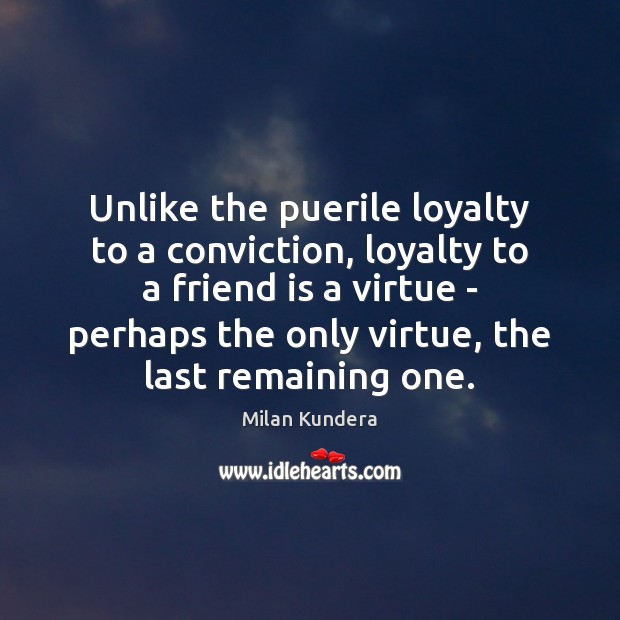 Unlike the puerile loyalty to a conviction, loyalty to a friend is Image