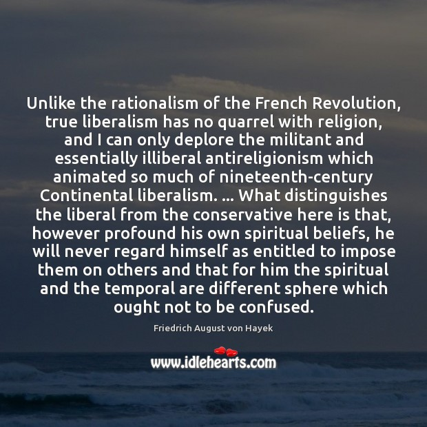 Unlike the rationalism of the French Revolution, true liberalism has no quarrel Friedrich August von Hayek Picture Quote