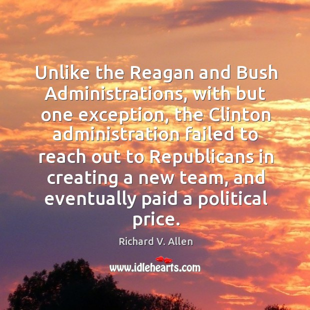Unlike the reagan and bush administrations, with but one exception, the clinton administration failed Richard V. Allen Picture Quote