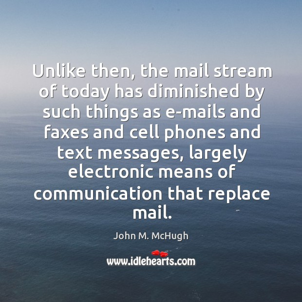 Unlike then, the mail stream of today has diminished by such things as e-mails and John M. McHugh Picture Quote