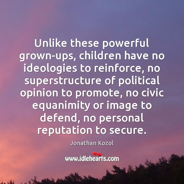 Unlike these powerful grown-ups, children have no ideologies to reinforce, no superstructure Jonathan Kozol Picture Quote