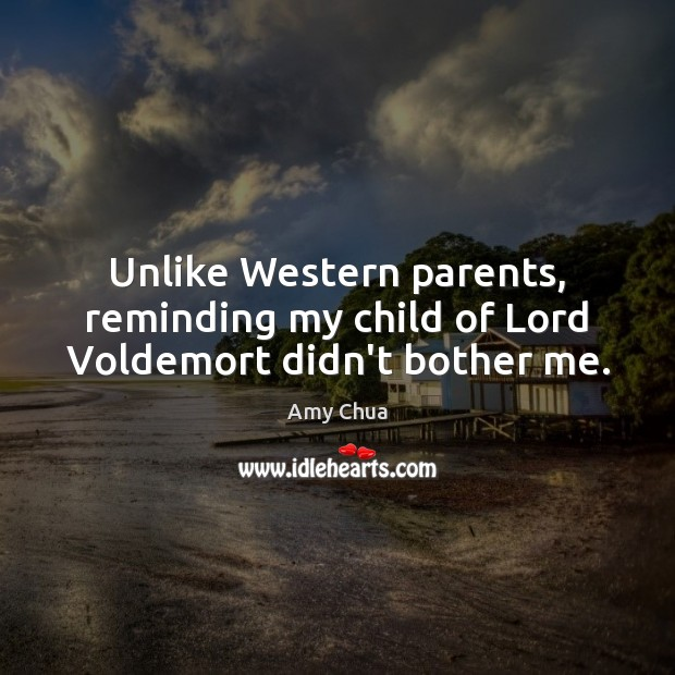 Unlike Western parents, reminding my child of Lord Voldemort didn't bother me. Amy Chua Picture Quote