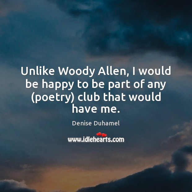 Unlike Woody Allen, I would be happy to be part of any (poetry) club that would have me. Denise Duhamel Picture Quote