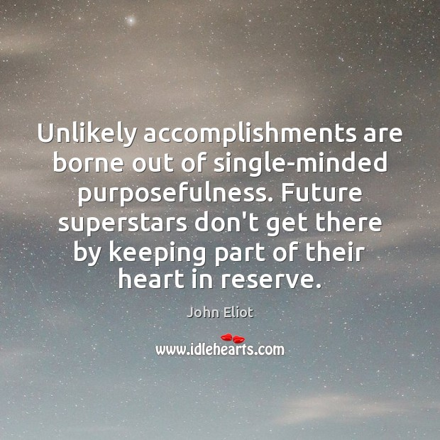 Unlikely accomplishments are borne out of single-minded purposefulness. Future superstars don't get John Eliot Picture Quote